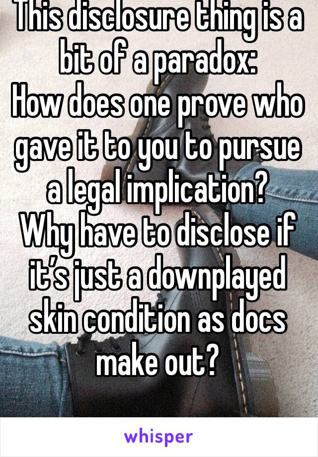 This disclosure thing is a bit of a paradox:  How does one prove who gave it to you to pursue a legal implication?  Why have to disclose if it's just a downplayed skin condition as docs make out?