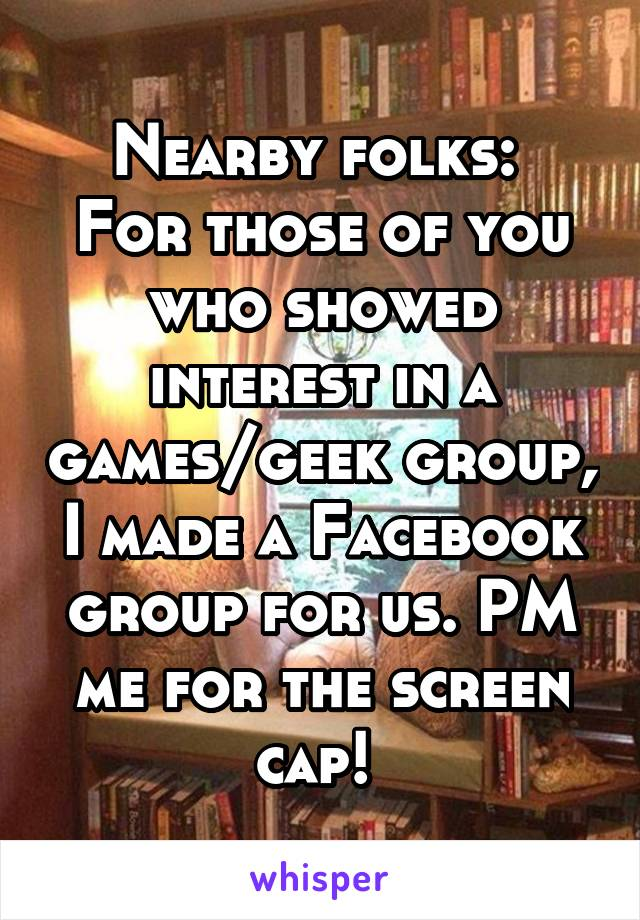 Nearby folks:  For those of you who showed interest in a games/geek group, I made a Facebook group for us. PM me for the screen cap!