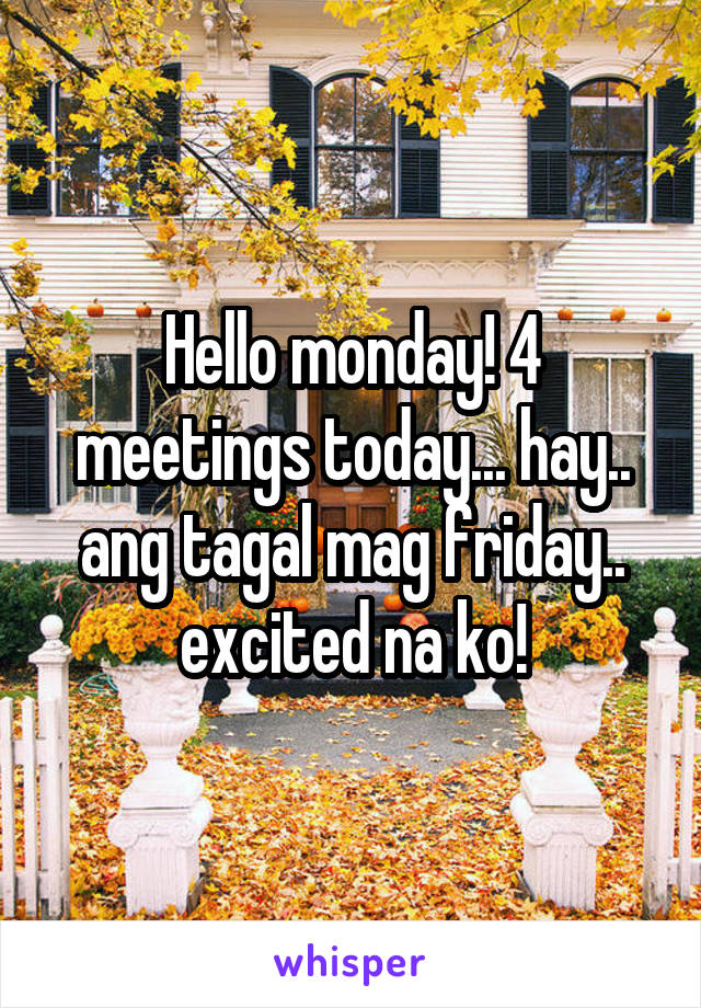 Hello monday! 4 meetings today... hay.. ang tagal mag friday.. excited na ko!