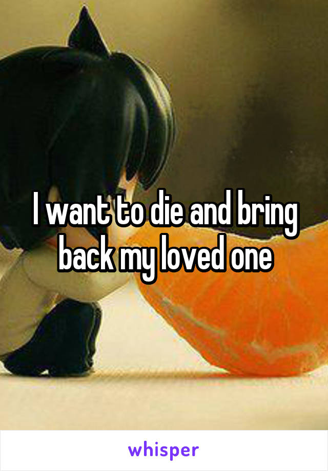 I want to die and bring back my loved one
