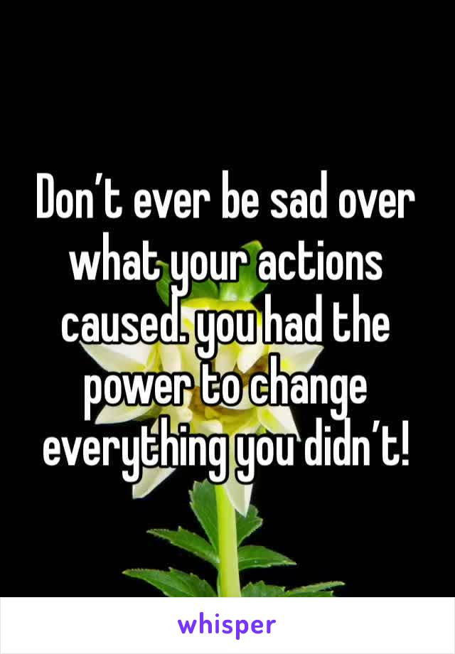 Don't ever be sad over what your actions caused. you had the power to change everything you didn't!