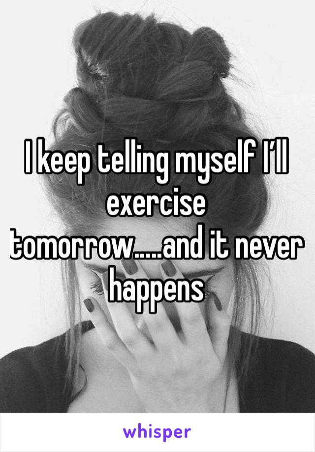 I keep telling myself I'll exercise tomorrow.....and it never happens