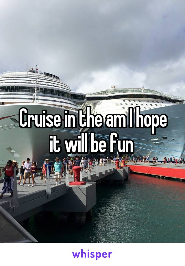 Cruise in the am I hope it will be fun