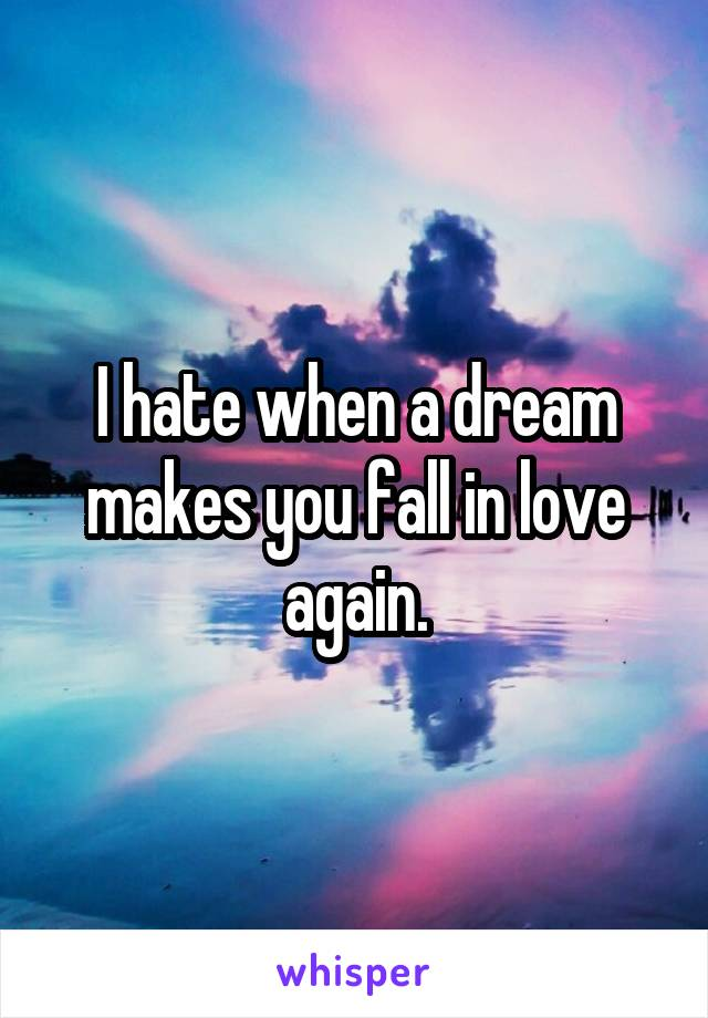 I hate when a dream makes you fall in love again.
