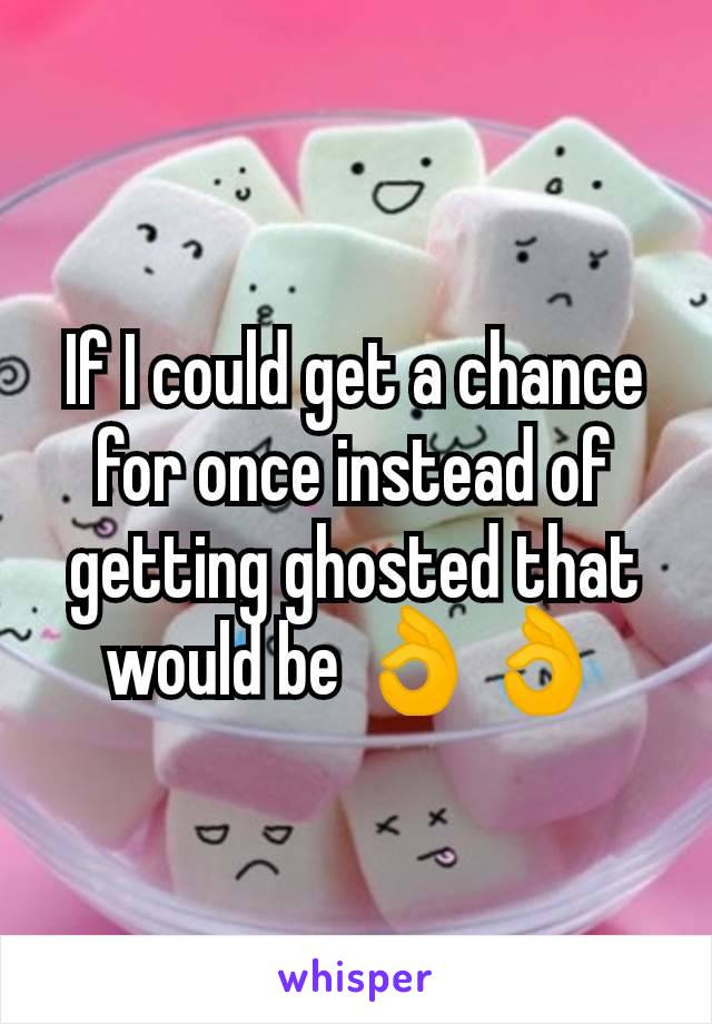 If I could get a chance for once instead of getting ghosted that would be 👌👌