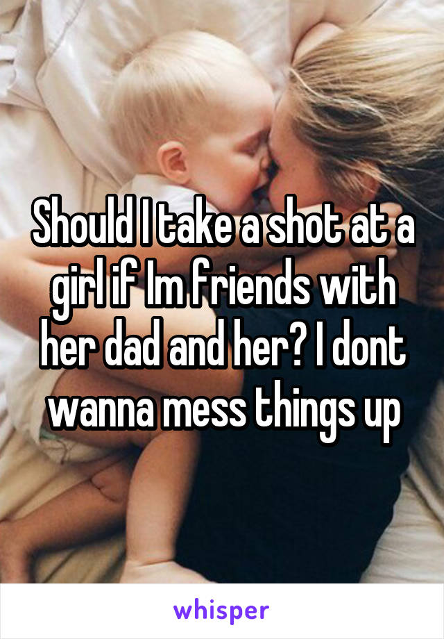Should I take a shot at a girl if Im friends with her dad and her? I dont wanna mess things up