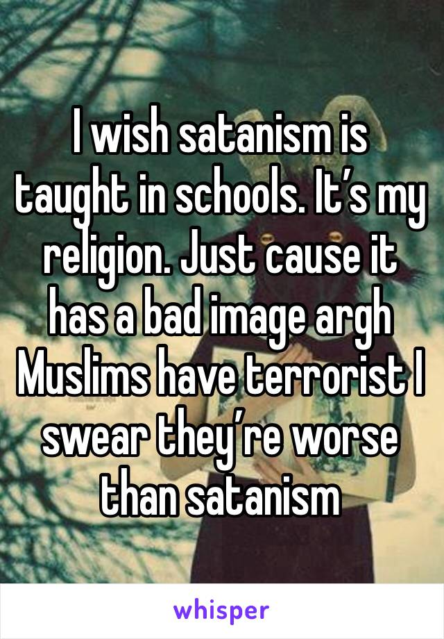 I wish satanism is taught in schools. It's my religion. Just cause it has a bad image argh Muslims have terrorist I swear they're worse than satanism