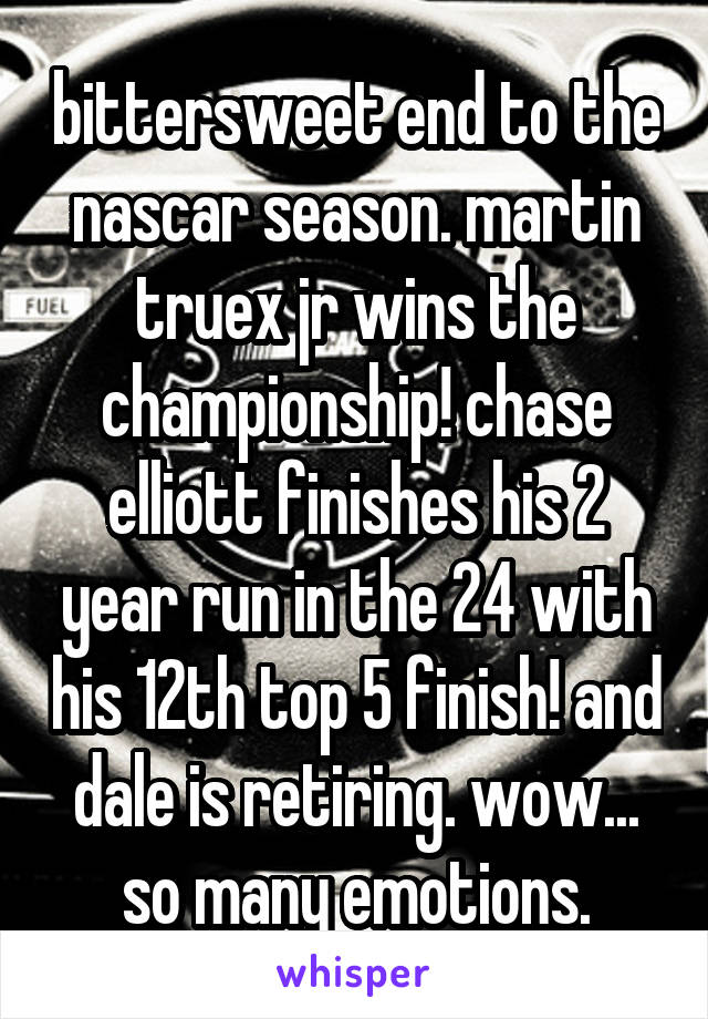 bittersweet end to the nascar season. martin truex jr wins the championship! chase elliott finishes his 2 year run in the 24 with his 12th top 5 finish! and dale is retiring. wow... so many emotions.