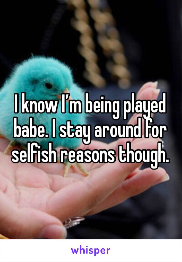 I know I'm being played babe. I stay around for selfish reasons though.