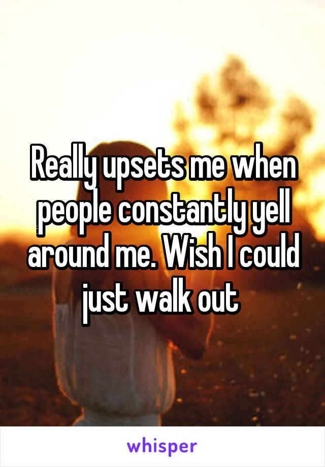 Really upsets me when people constantly yell around me. Wish I could just walk out