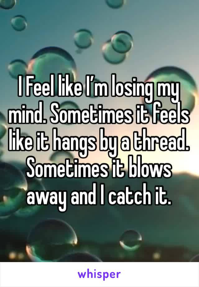 I Feel like I'm losing my mind. Sometimes it feels like it hangs by a thread. Sometimes it blows away and I catch it.