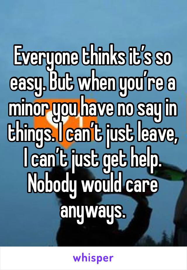 Everyone thinks it's so easy. But when you're a minor you have no say in things. I can't just leave, I can't just get help. Nobody would care anyways.