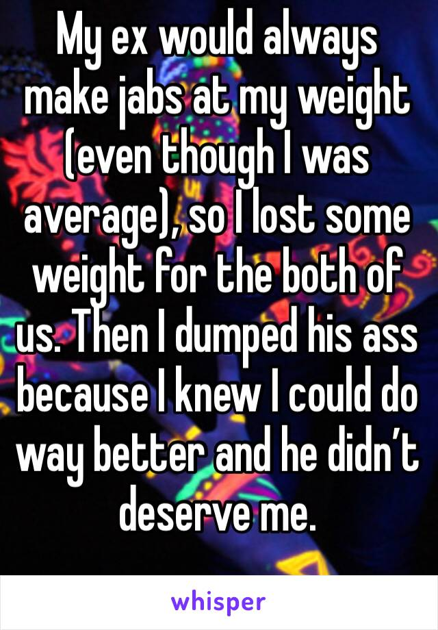My ex would always make jabs at my weight (even though I was average), so I lost some weight for the both of us. Then I dumped his ass because I knew I could do way better and he didn't deserve me.