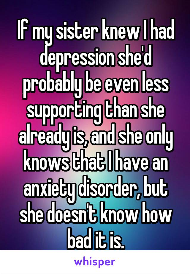 If my sister knew I had depression she'd probably be even less supporting than she already is, and she only knows that I have an anxiety disorder, but she doesn't know how bad it is.