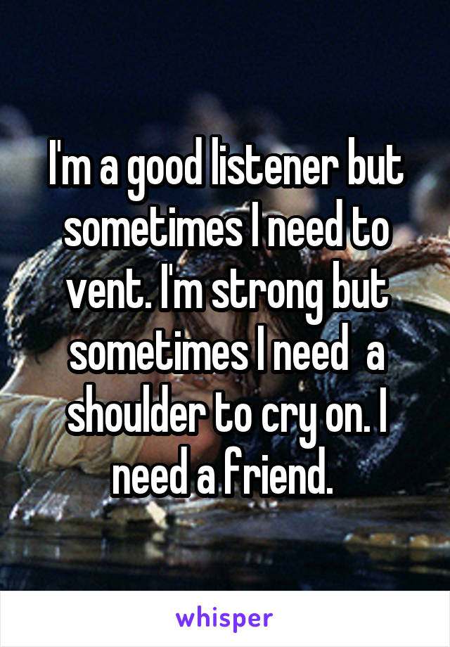 I'm a good listener but sometimes I need to vent. I'm strong but sometimes I need  a shoulder to cry on. I need a friend.