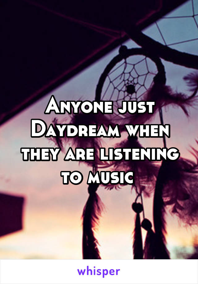 Anyone just Daydream when they are listening to music