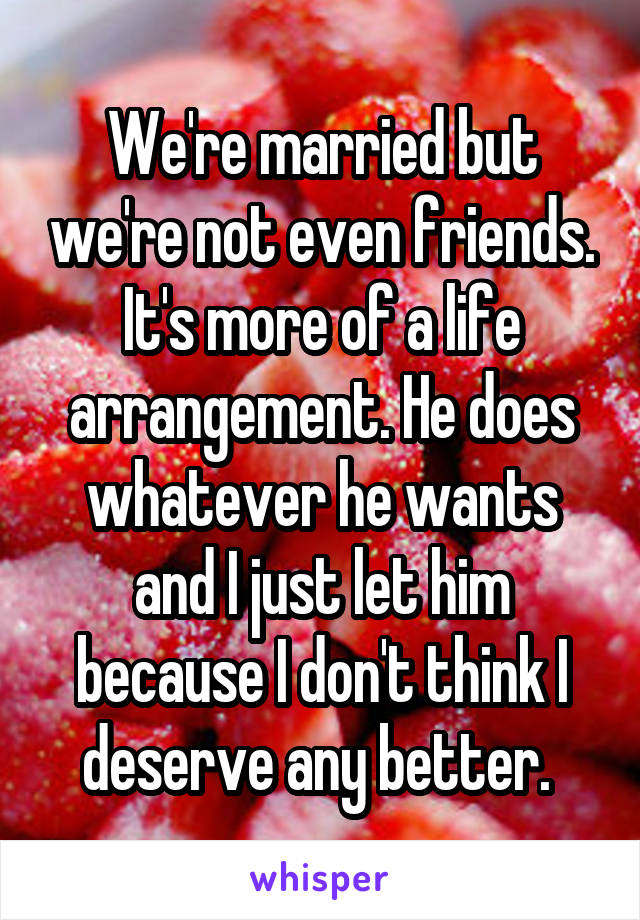 We're married but we're not even friends. It's more of a life arrangement. He does whatever he wants and I just let him because I don't think I deserve any better.