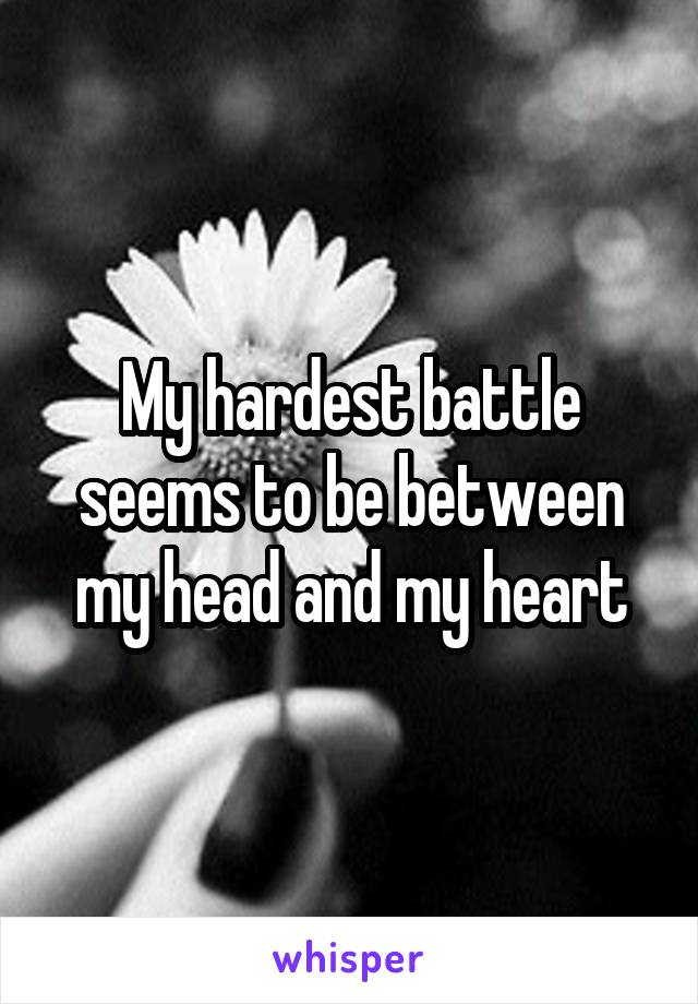 My hardest battle seems to be between my head and my heart