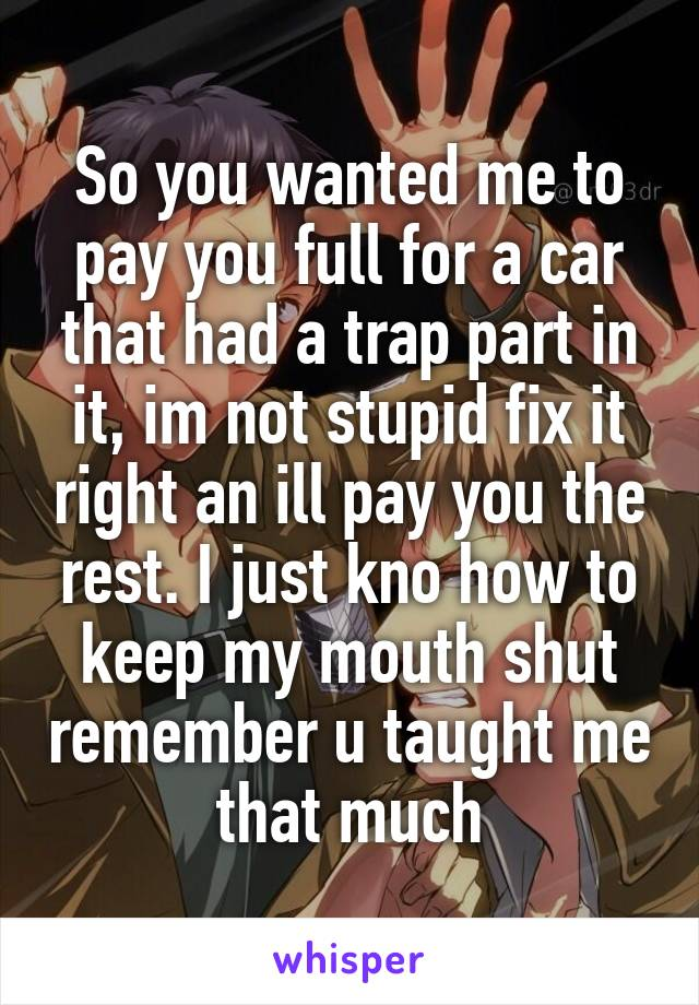 So you wanted me to pay you full for a car that had a trap part in it, im not stupid fix it right an ill pay you the rest. I just kno how to keep my mouth shut remember u taught me that much
