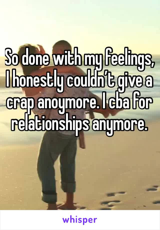 So done with my feelings, I honestly couldn't give a crap anoymore. I cba for relationships anymore.