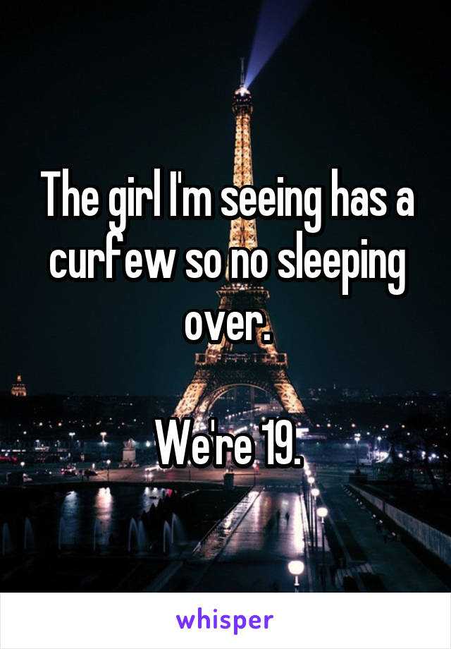 The girl I'm seeing has a curfew so no sleeping over.  We're 19.
