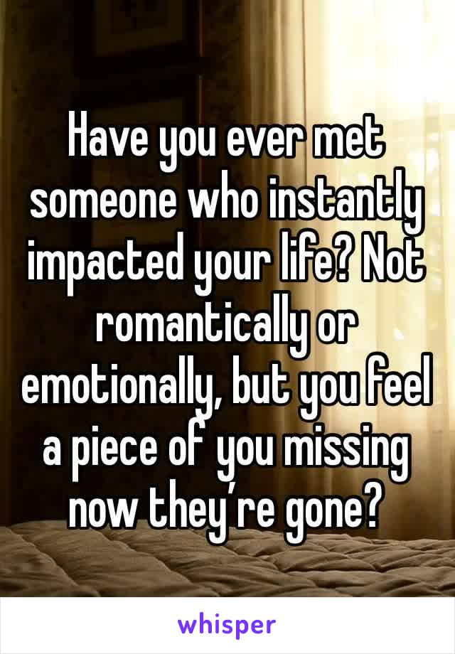 Have you ever met someone who instantly impacted your life? Not romantically or emotionally, but you feel a piece of you missing now they're gone?