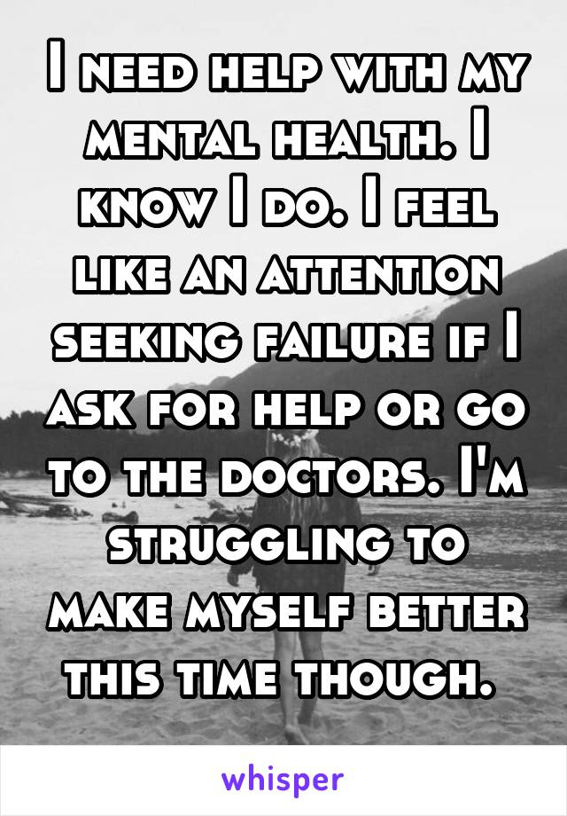 I need help with my mental health. I know I do. I feel like an attention seeking failure if I ask for help or go to the doctors. I'm struggling to make myself better this time though.