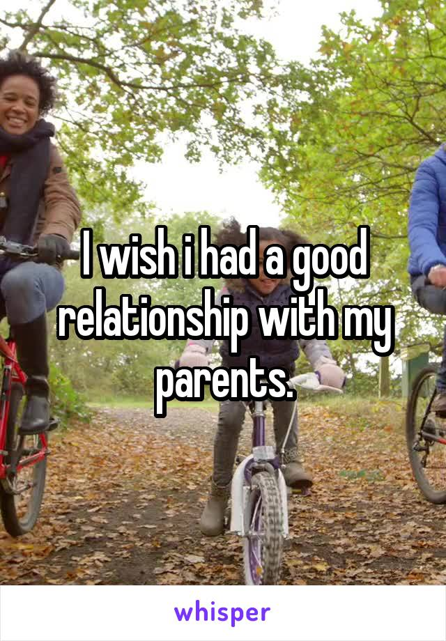 I wish i had a good relationship with my parents.