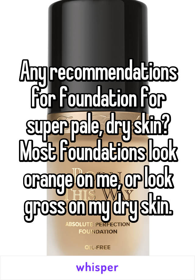 Any recommendations for foundation for super pale, dry skin? Most foundations look orange on me, or look gross on my dry skin.