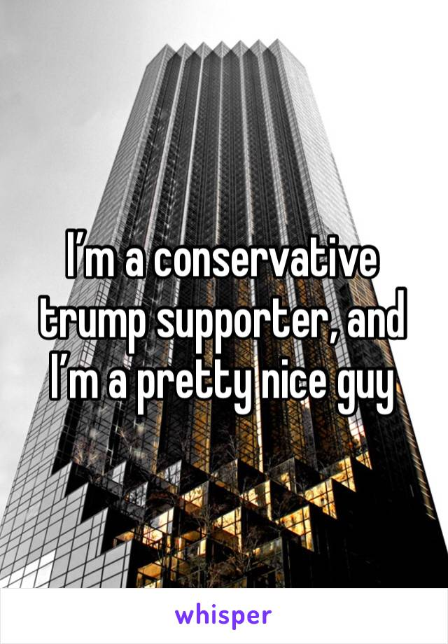 I'm a conservative trump supporter, and I'm a pretty nice guy