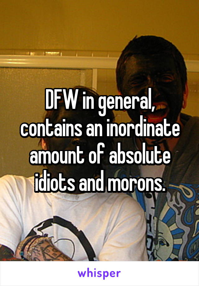DFW in general, contains an inordinate amount of absolute idiots and morons.