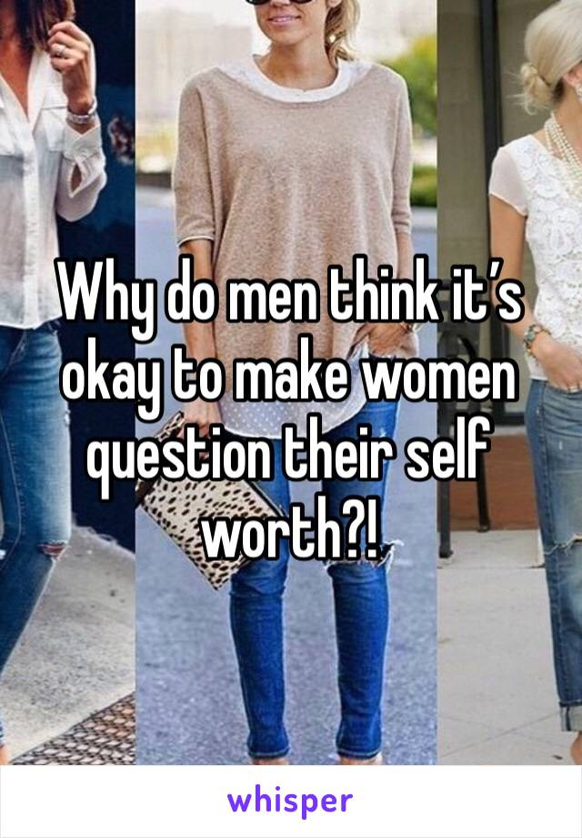 Why do men think it's okay to make women question their self worth?!