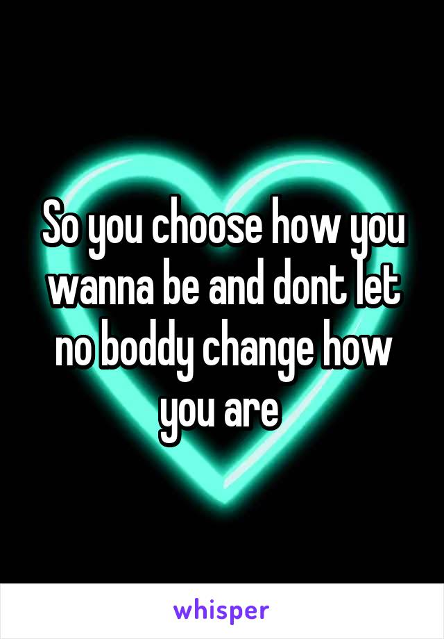 So you choose how you wanna be and dont let no boddy change how you are