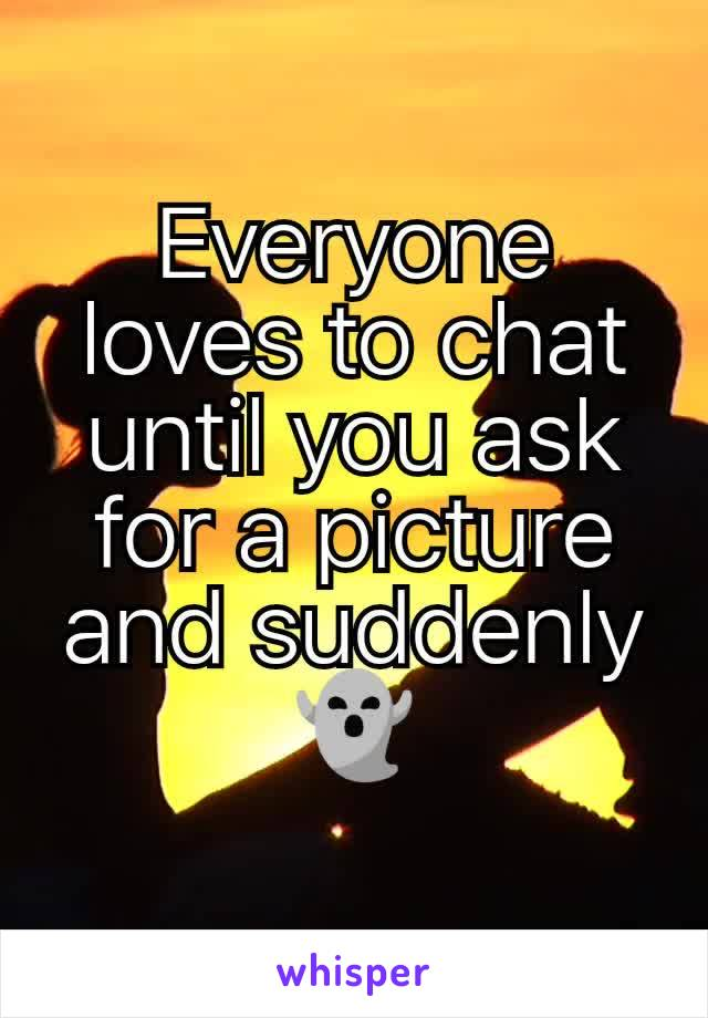 Everyone loves to chat until you ask for a picture and suddenly 👻