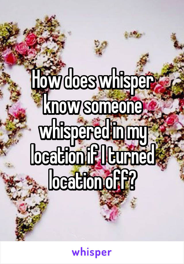 How does whisper know someone whispered in my location if I turned location off?