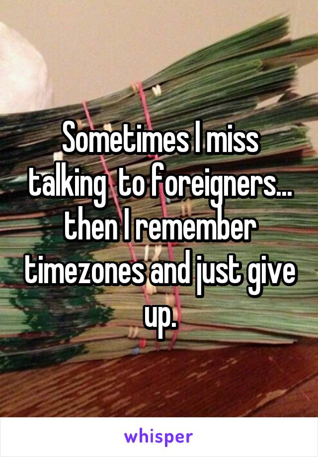 Sometimes I miss talking  to foreigners... then I remember timezones and just give up.
