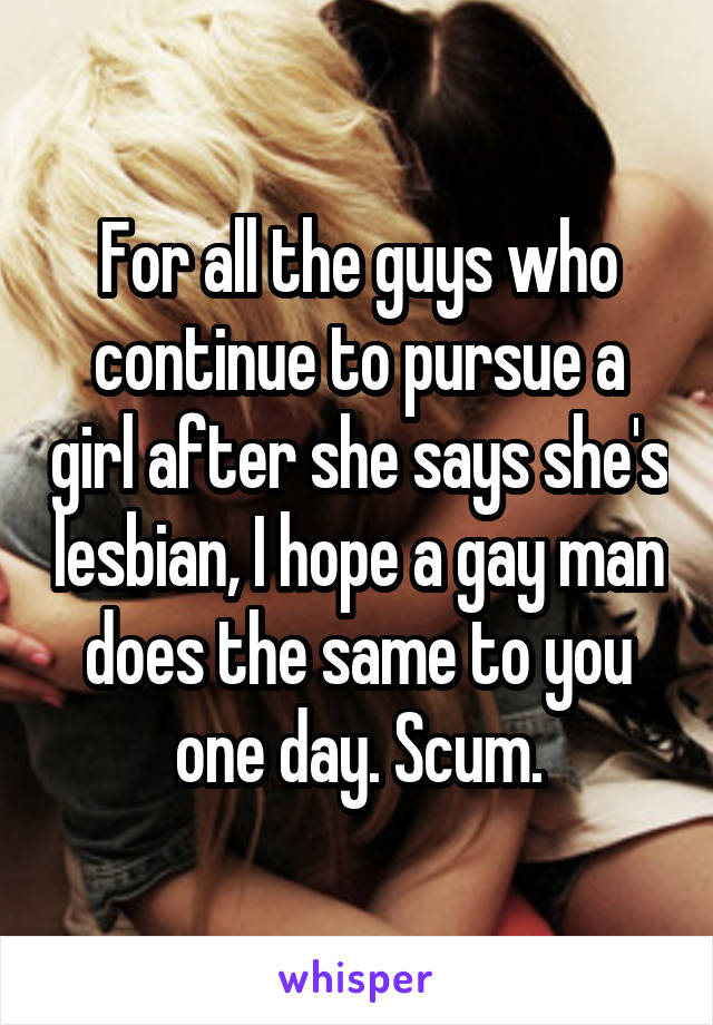 For all the guys who continue to pursue a girl after she says she's lesbian, I hope a gay man does the same to you one day. Scum.