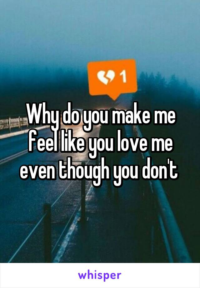 Why do you make me feel like you love me even though you don't