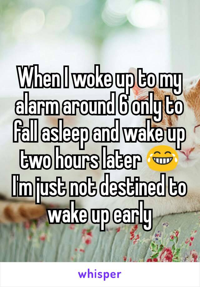 When I woke up to my alarm around 6 only to fall asleep and wake up two hours later 😂 I'm just not destined to wake up early