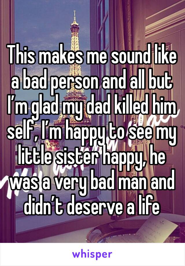 This makes me sound like a bad person and all but I'm glad my dad killed him self, I'm happy to see my little sister happy, he was a very bad man and didn't deserve a life