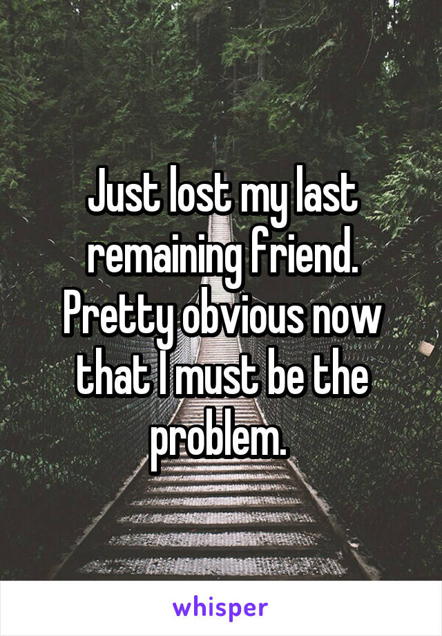 Just lost my last remaining friend. Pretty obvious now that I must be the problem.