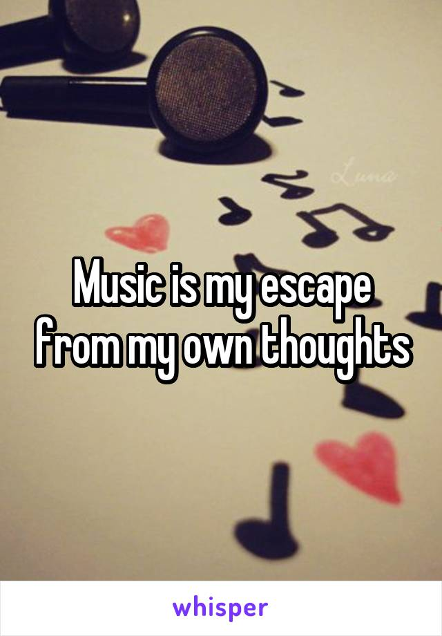 Music is my escape from my own thoughts