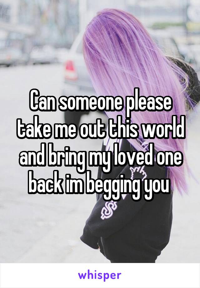 Can someone please take me out this world and bring my loved one back im begging you