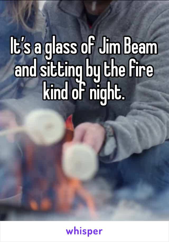 It's a glass of Jim Beam and sitting by the fire kind of night.