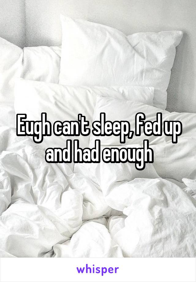 Eugh can't sleep, fed up and had enough