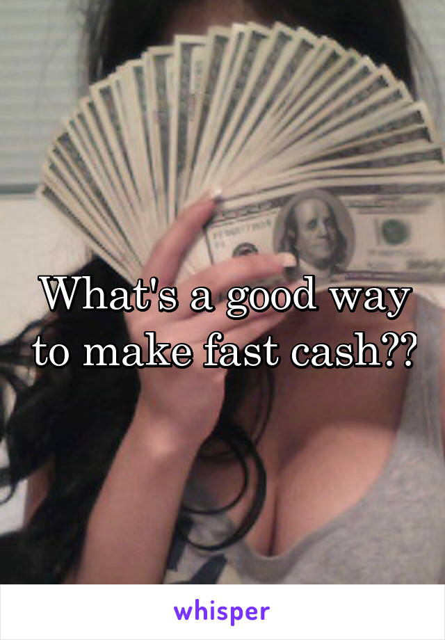 What's a good way to make fast cash??