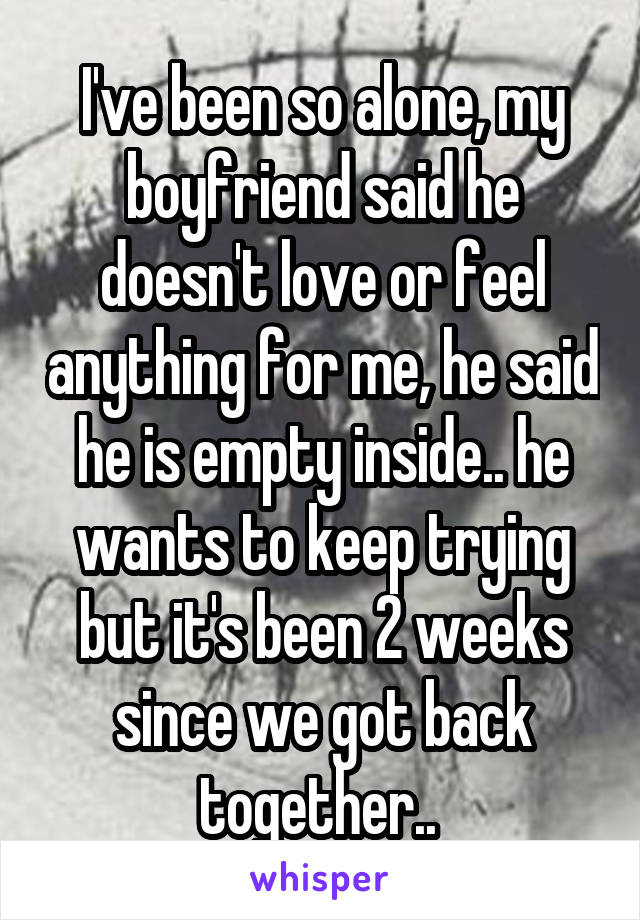 I've been so alone, my boyfriend said he doesn't love or feel anything for me, he said he is empty inside.. he wants to keep trying but it's been 2 weeks since we got back together..