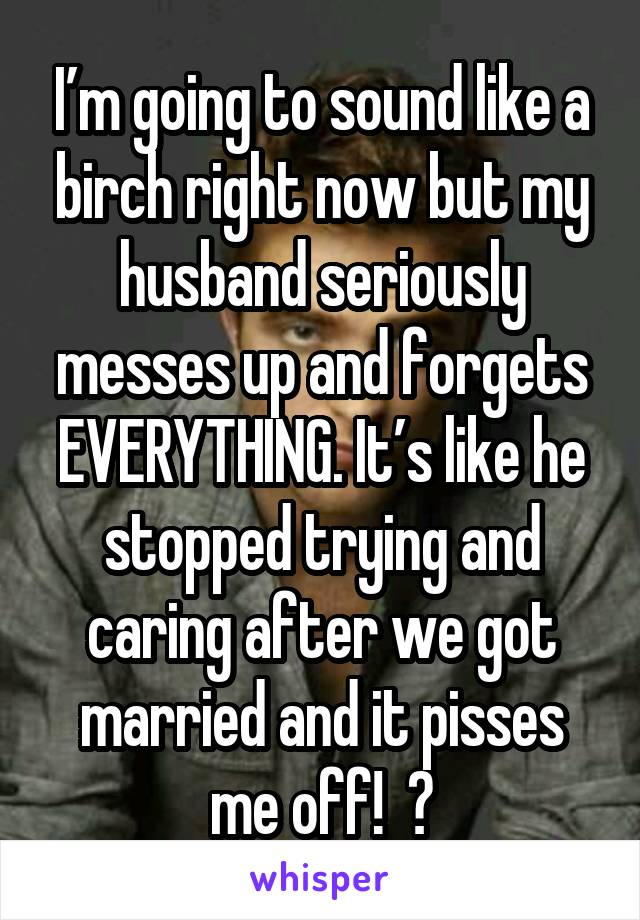 I'm going to sound like a birch right now but my husband seriously messes up and forgets EVERYTHING. It's like he stopped trying and caring after we got married and it pisses me off!  🤬