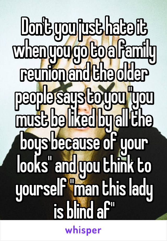 """Don't you just hate it when you go to a family reunion and the older people says to you """"you must be liked by all the boys because of your looks"""" and you think to yourself """"man this lady is blind af"""""""