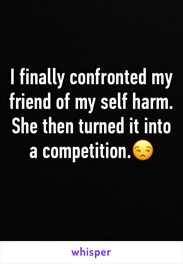 I finally confronted my friend of my self harm. She then turned it into a competition.😒